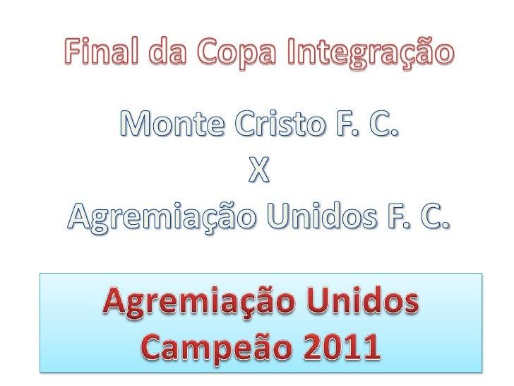 Final da Copa Integração<br />Monte Cristo F. C.<br />X<br />Agremiação Unidos F. C.<br />Agremiação Unidos<br />Campeão 2...