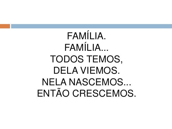 Família.Família...Todos temos,Dela viemos.Nela nascemos...Então crescemos.<br />