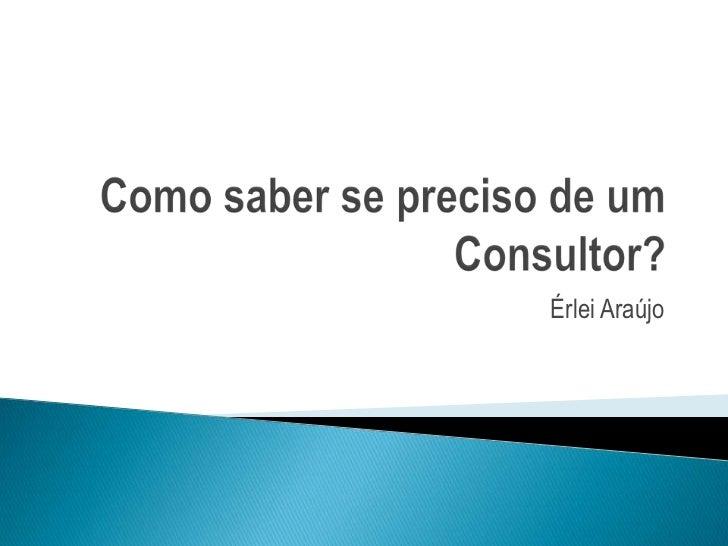 Como saber se preciso de um Consultor?<br />Érlei Araújo<br />