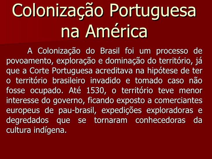 Colonização Portuguesa na América A Colonização do Brasil foi um processo de povoamento, exploração e dominação do territó...