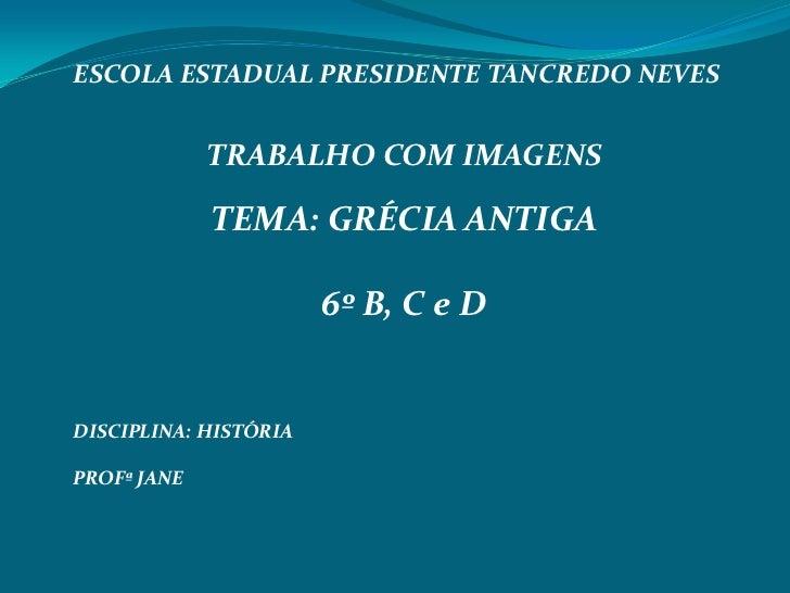ESCOLA ESTADUAL PRESIDENTE TANCREDO NEVES             TRABALHO COM IMAGENS             TEMA: GRÉCIA ANTIGA                ...