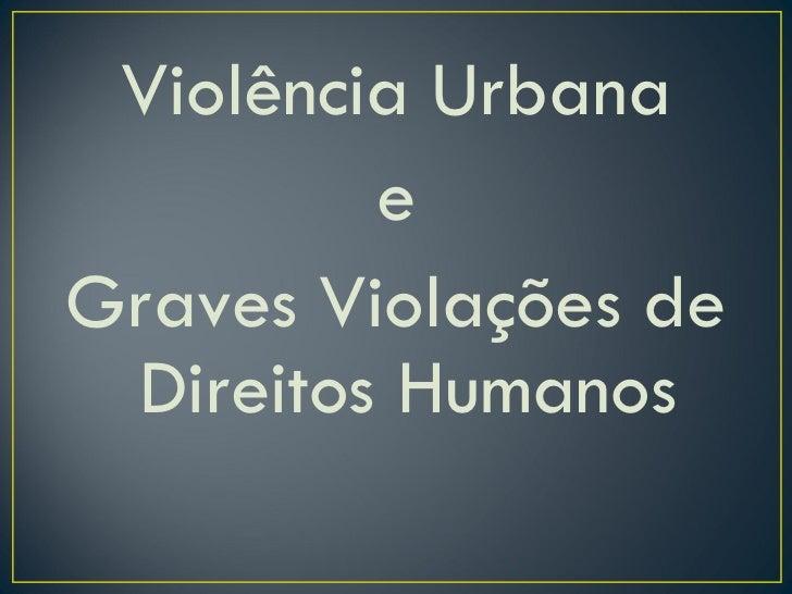 <ul><li>Violência Urbana </li></ul><ul><li>e </li></ul><ul><li>Graves Violações de Direitos Humanos </li></ul>