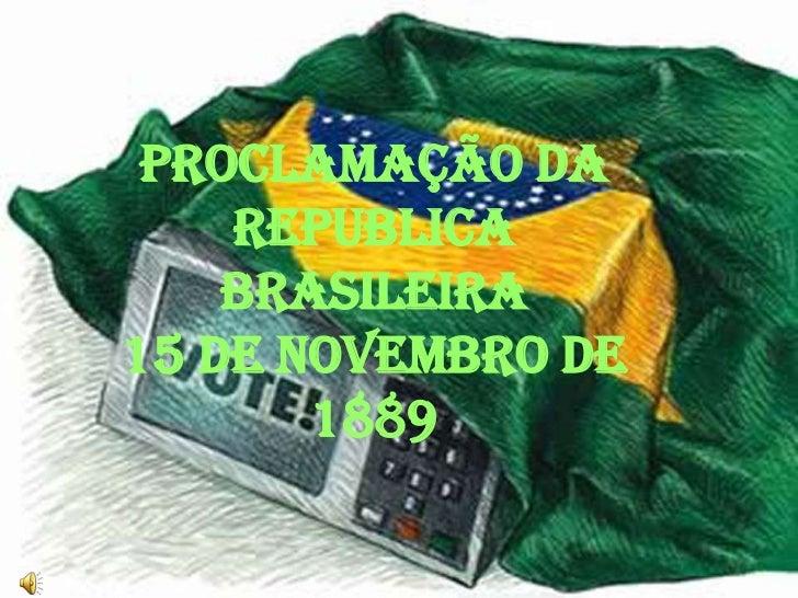 PROCLAMAÇÃO DA    REPUBLICA    BRASILEIRA15 DE NOVEMBRO DE       1889