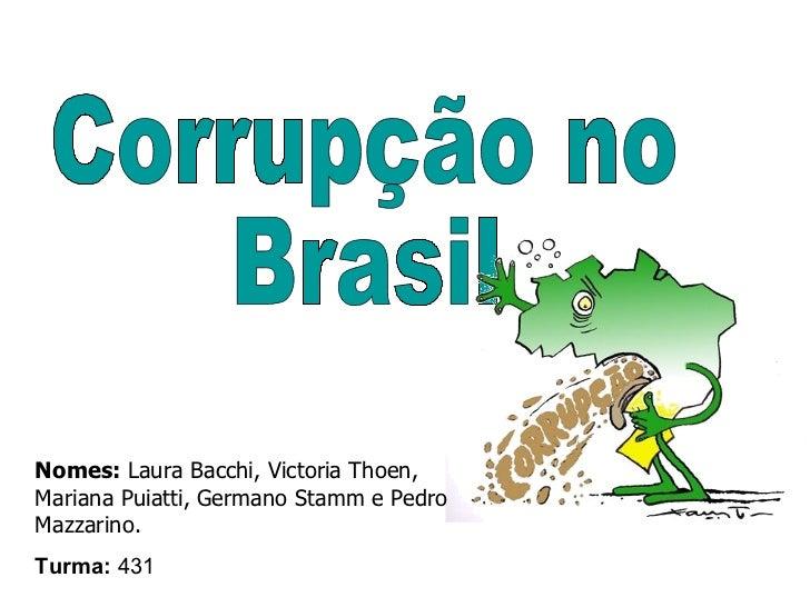 Corrupção no  Brasil Nomes:  Laura Bacchi, Victoria Thoen, Mariana Puiatti, Germano Stamm e Pedro Mazzarino.   Turma:  431