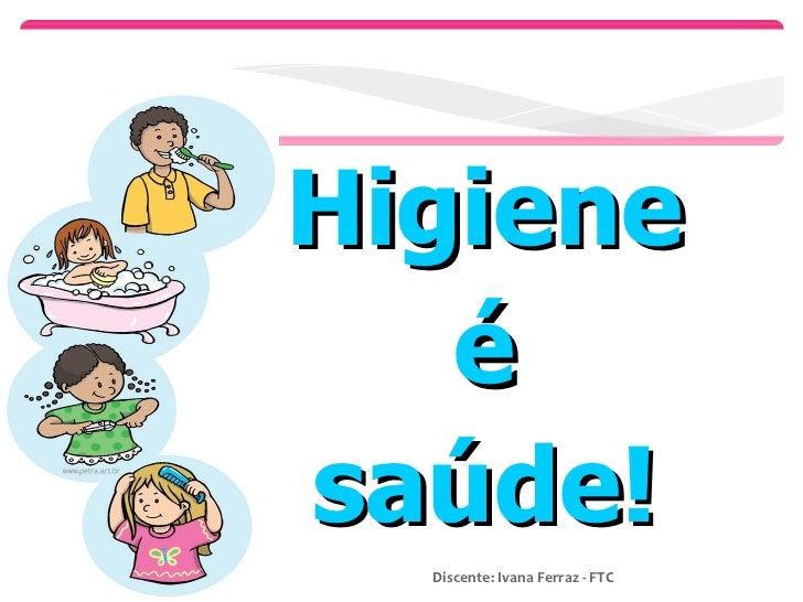 Higiene  é  saúde!  Discente: Ivana Ferraz - FTC