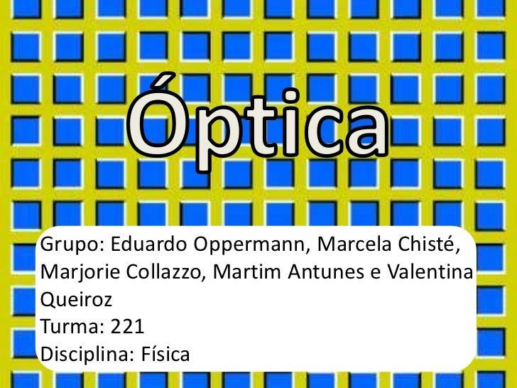 Grupo: Eduardo Oppermann, Marcela Chisté,Marjorie Collazzo, Martim Antunes e ValentinaQueirozTurma: 221Disciplina: Física