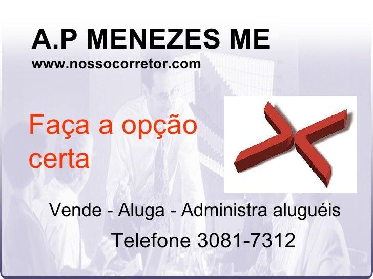 A.P MENEZES ME www.nossocorretor.com Faça a opção certa Vende - Aluga - Administra aluguéis Telefone 3081-7312