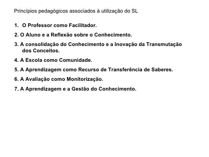 Princípios pedagógicos associados à utilização do SL <ul><li>O Professor como Facilitador.   </li></ul><ul><li>2. O Aluno ...