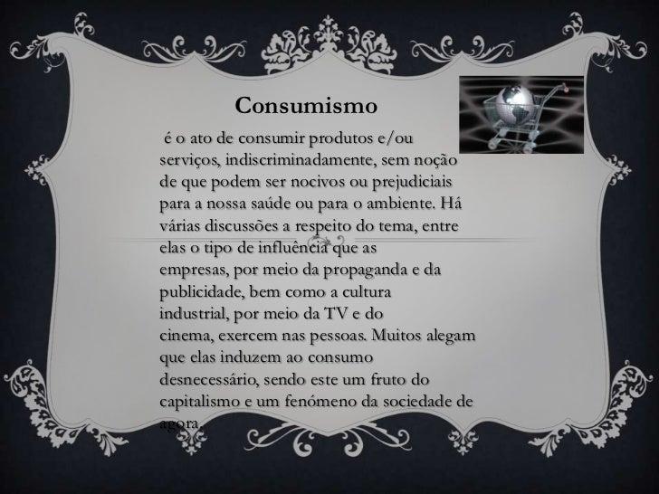 Consumismo é o ato de consumir produtos e/ouserviços, indiscriminadamente, sem noçãode que podem ser nocivos ou prejudicia...