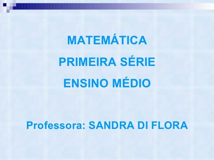 MATEMÁTICA PRIMEIRA SÉRIE ENSINO MÉDIO Professora: SANDRA DI FLORA
