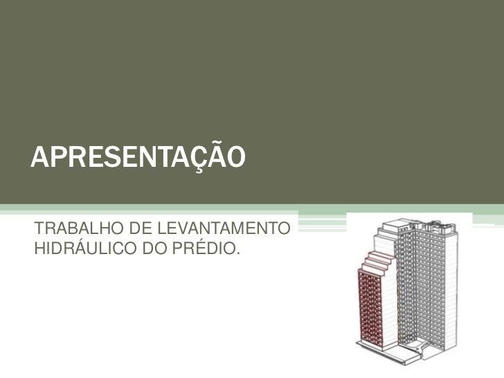 APRESENTAÇÃOTRABALHO DE LEVANTAMENTOHIDRÁULICO DO PRÉDIO.