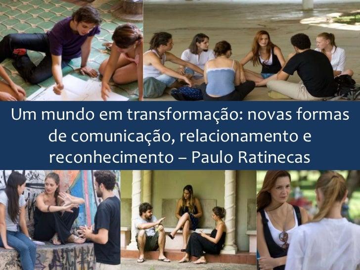 Um mundo em transformação: novas formas   de comunicação, relacionamento e    reconhecimento – Paulo Ratinecas