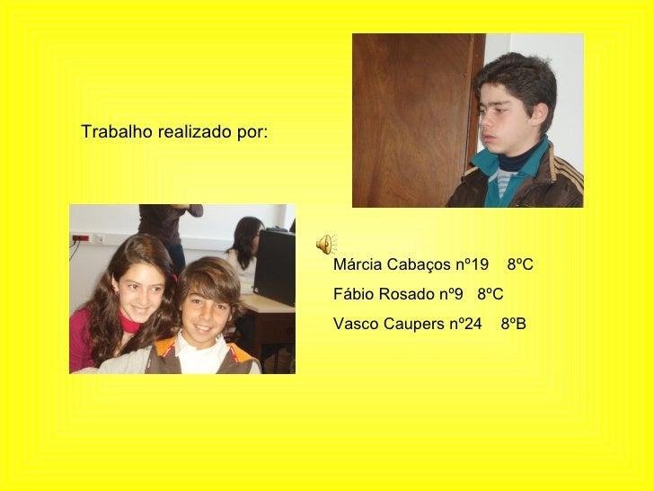 Trabalho realizado por: Márcia Cabaços nº19  8ºC Fábio Rosado nº9  8ºC Vasco Caupers nº24  8ºB