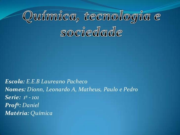 Escola: E.E.B Laureano PachecoNomes: Dionn, Leonardo A, Matheus, Paulo e PedroSerie: 1º - 101Profº: DanielMatéria: Química