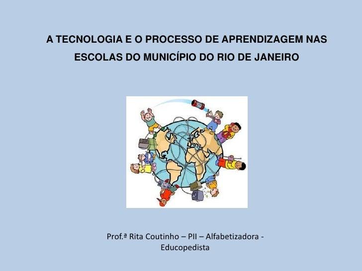 A TECNOLOGIA E O PROCESSO DE APRENDIZAGEM NAS    ESCOLAS DO MUNICÍPIO DO RIO DE JANEIRO         Prof.ª Rita Coutinho – PII...