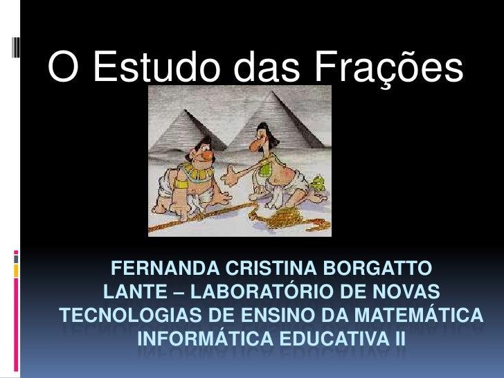 O Estudo das Frações    FERNANDA CRISTINA BORGATTO   LANTE – LABORATÓRIO DE NOVASTECNOLOGIAS DE ENSINO DA MATEMÁTICA      ...