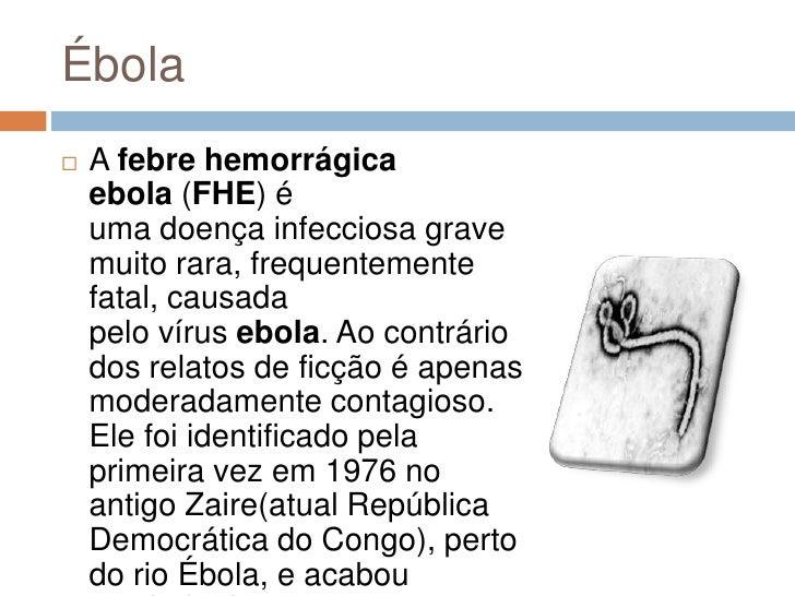 Ébola   A febre hemorrágica    ebola (FHE) é    uma doença infecciosa grave    muito rara, frequentemente    fatal, causa...