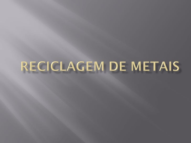    O metal é um dos produtos mais utilizados nas    tarefas do dia-a-dia. Encontramos embalagens    de metais, fios e out...
