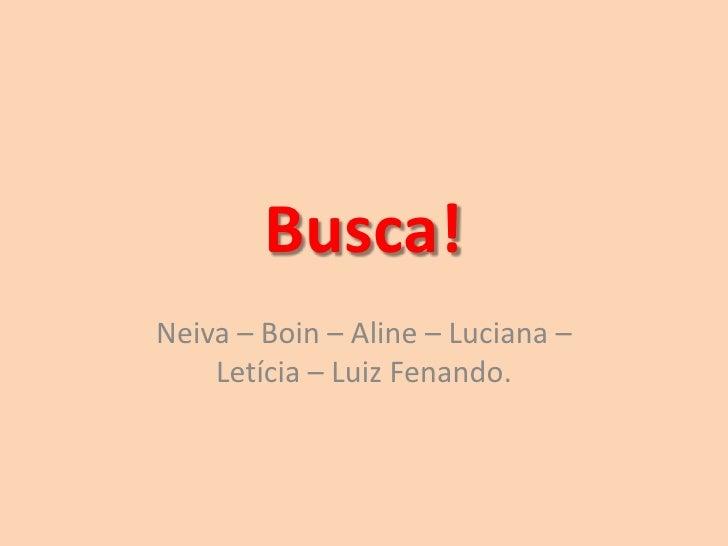 Busca!Neiva – Boin – Aline – Luciana –    Letícia – Luiz Fenando.