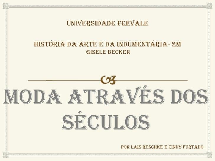 Universidade Feevale  História da Arte e da indumentária- 2m               gisele beckerModa Através Dos    Séculos       ...