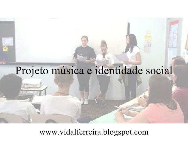 Projeto música e identidade social     www.vidalferreira.blogspot.com