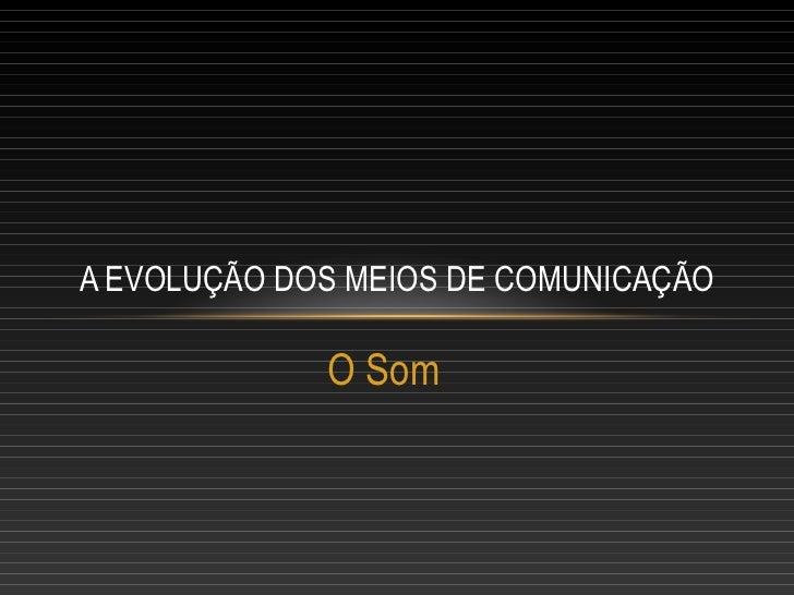 A EVOLUÇÃO DOS MEIOS DE COMUNICAÇÃO             O Som