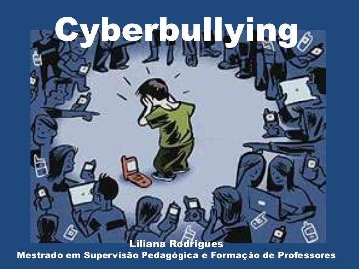 Cyberbullying                    Liliana RodriguesMestrado em Supervisão Pedagógica e Formação de Professores