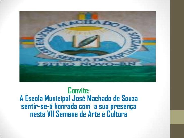 Convite:A Escola Municipal José Machado de Souzasentir-se-á honrada com a sua presença    nesta VII Semana de Arte e Cultura