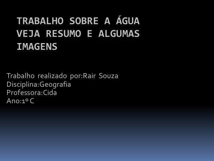 TRABALHO SOBRE A ÁGUA  VEJA RESUMO E ALGUMAS  IMAGENSTrabalho realizado por:Rair SouzaDisciplina:GeografiaProfessora:CidaA...