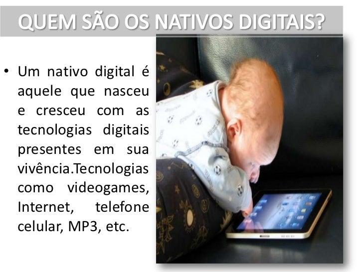 • Um nativo digital é  aquele que nasceu  e cresceu com as  tecnologias digitais  presentes em sua  vivência.Tecnologias  ...