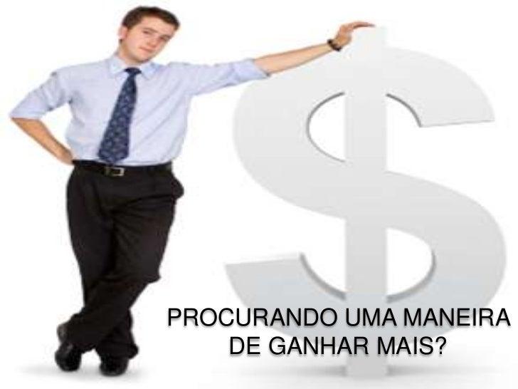 PROCURANDO UMA MANEIRA    DE GANHAR MAIS?