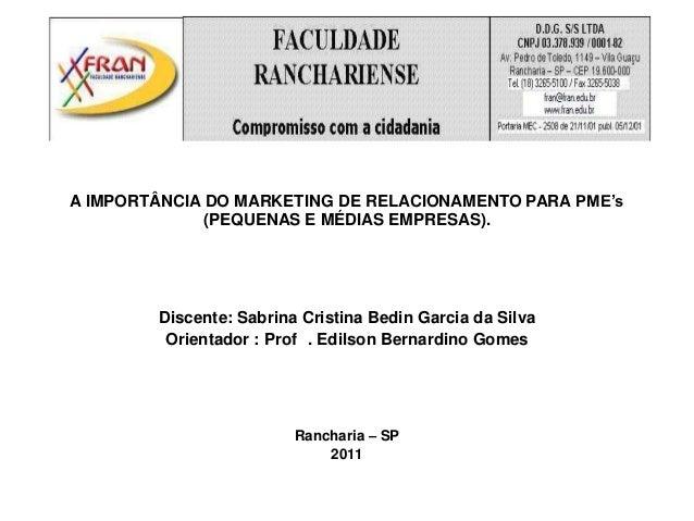 A IMPORTÂNCIA DO MARKETING DE RELACIONAMENTO PARA PME's             (PEQUENAS E MÉDIAS EMPRESAS).        Discente: Sabrina...