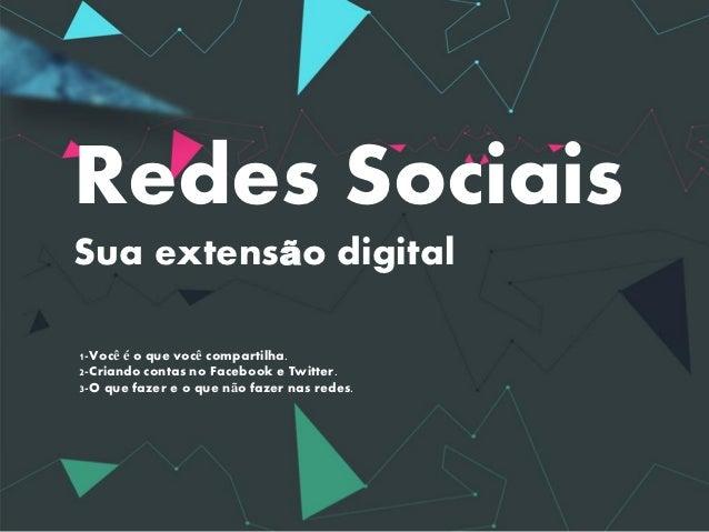 Redes SociaisSua extensão digital1-Você é o que você compartilha.2-Criando contas no Facebook e Twitter.3-O que fazer e o ...