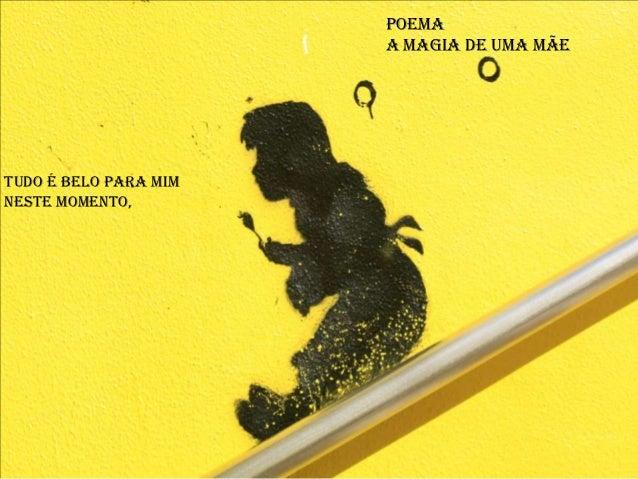 Poema                       A Magia de uma MãeTudo é belo para mimNeste momento,