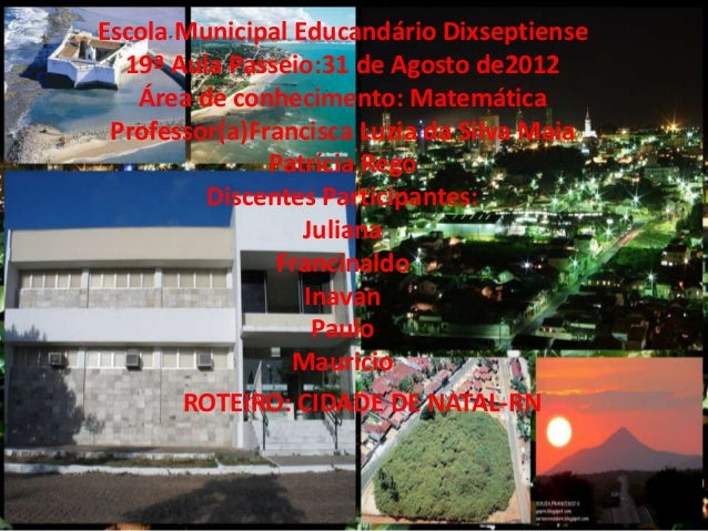 Escola Municipal Educandário Dixseptiense  19ª Aula Passeio:31 de Agosto de2012   Área de conhecimento: Matemática Profess...
