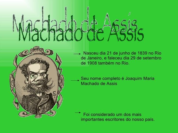 Machado de Assis Nasceu dia 21 de junho de 1839 no Rio de Janeiro, e faleceu dia 29 de setembro de 1908 também no Rio.  Se...