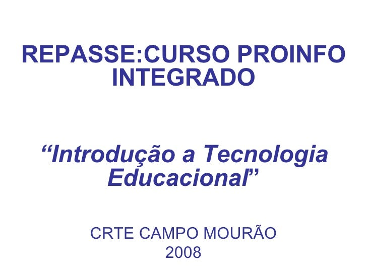 """REPASSE:CURSO PROINFO INTEGRADO """" Introdução a Tecnologia Educacional """" CRTE CAMPO MOURÃO 2008"""