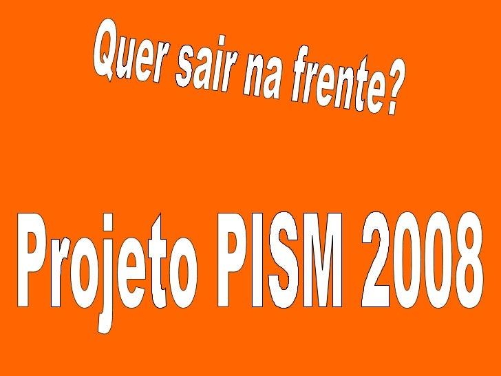 Quer sair na frente? Projeto PISM 2008