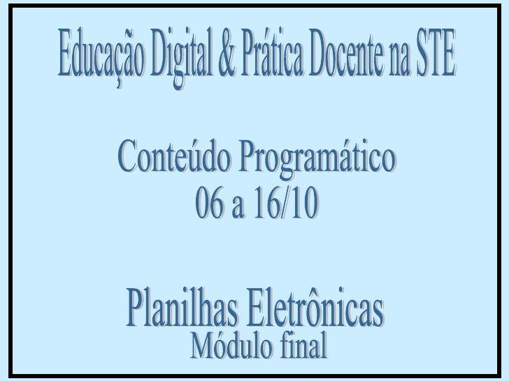 Educação Digital & Prática Docente na STE Conteúdo Programático  06 a 16/10 Módulo final Planilhas Eletrônicas