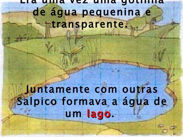 Era uma vez uma gotinha de água pequenina e transparente.  Juntamente com outras Salpico formava a água de um  lago .