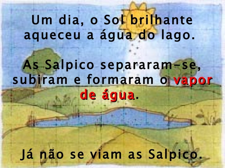 Um dia, o Sol brilhante aqueceu a água do lago.  As Salpico separaram-se, subiram e formaram o  vapor de água .  Já não se...