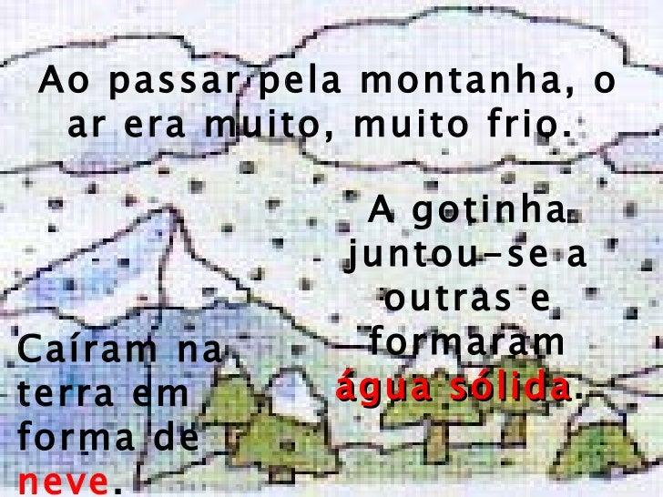 Ao passar pela montanha, o ar era muito, muito   frio.  A gotinha juntou-se a outras e formaram  água sólida .  Caíram na ...