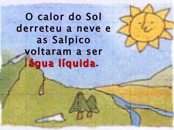 O calor   do Sol derreteu a neve e as Salpico voltaram a ser  água líquida .