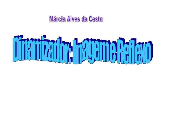 Márcia Alves da Costa Dinamizador: Imagem e Reflexo