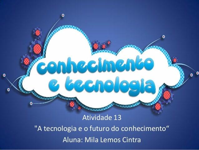 """Atividade 13""""A tecnologia e o futuro do conhecimento""""         Aluna: Mila Lemos Cintra"""