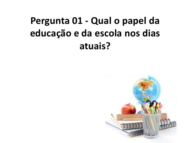 Pergunta 01 - Qual o papel daeducação e da escola nos dias          atuais?