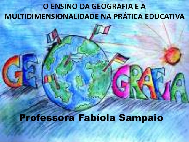 O ENSINO DA GEOGRAFIA E AMULTIDIMENSIONALIDADE NA PRÁTICA EDUCATIVA   Professora Fabíola Sampaio