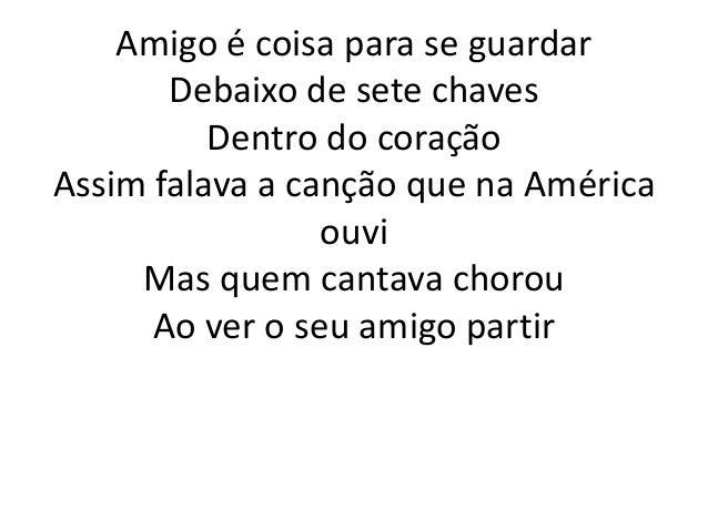 Amigo é coisa para se guardar       Debaixo de sete chaves          Dentro do coraçãoAssim falava a canção que na América ...