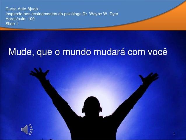 Curso Auto AjudaInspirado nos ensinamentos do psicólogo Dr. Wayne W. DyerHoras/aula: 100Slide 1 Mude, que o mundo mudará c...