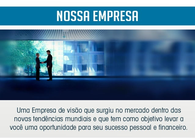 Nossa Empresa Uma Empresa de visão que surgiu no mercado dentro das novas tendências mundiais e que tem como objetivo leva...